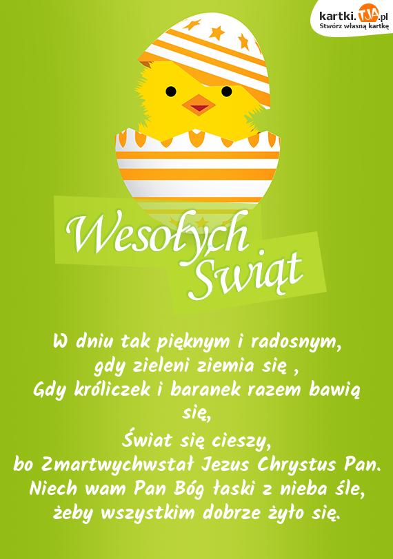 W dniu tak pięknym i radosnym,<br>gdy zieleni ziemia się ,<br>Gdy króliczek i baranek razem bawią się,<br><a href=http://zyczenia.tja.pl/swiateczne title=Świat>Świat</a> się cieszy,<br>bo Zmartwychwstał Jezus Chrystus Pan.<br>Niech wam Pan  Bóg łaski z nieba śle,<br>żeby wszystkim dobrze żyło się.
