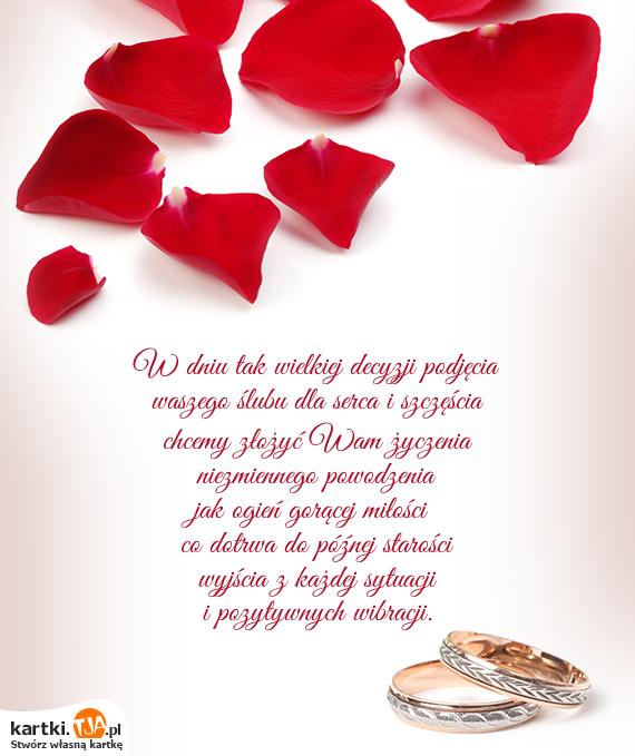 W dniu tak wielkiej decyzji podjęcia<br>waszego ślubu dla serca i szczęścia<br>chcemy złożyć Wam życzenia<br>niezmiennego powodzenia<br>jak ogień gorącej <a href=http://zyczenia.tja.pl/milosne title=miłości>miłości</a><br>co dotrwa do późnej starości<br>wyjścia z każdej sytuacji<br>i pozytywnych wibracji.