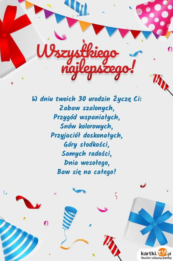 W dniu twoich 30 <a href=http://zyczenia.tja.pl/urodzinowe title=urodzin>urodzin</a> Życzę Ci:<br>Zabaw szalonych,<br>Przygód wspaniałych,<br>Snów kolorowych,<br>Przyjaciół doskonałych,<br>Góry słodkości,<br>Samych radości,<br>Dnia wesołego,<br>Baw się na całego!
