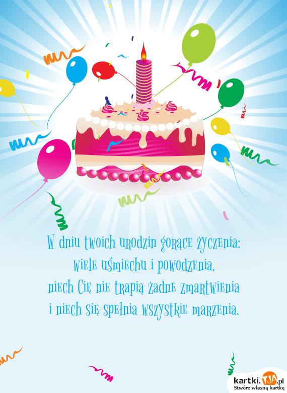 W dniu twoich <a href=http://zyczenia.tja.pl/urodzinowe title=urodzin>urodzin</a> gorące życzenia:<br>wiele uśmiechu i powodzenia,<br>niech Cię nie trapią żadne zmartwienia<br>i niech się spełnia wszystkie marzenia.