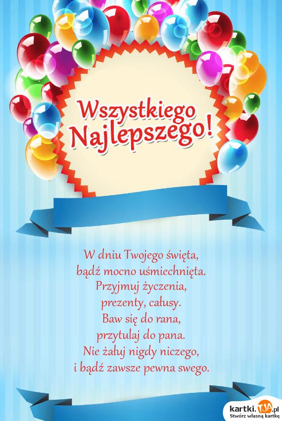 W dniu Twojego <a href=http://zyczenia.tja.pl/swiateczne title=święta>święta</a>,<br>bądź mocno uśmiechnięta.<br>Przyjmuj życzenia,<br>prezenty, całusy.<br>Baw się do rana,<br>przytulaj do pana.<br>Nie żałuj nigdy niczego,<br>i bądź zawsze pewna swego.