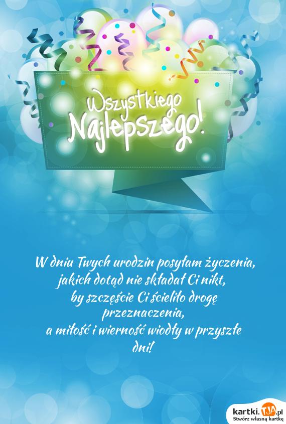 W dniu Twych urodzin posyłam życzenia,<br>jakich dotąd nie składał Ci nikt,<br>by szczęście Ci ścieliło drogę przeznaczenia,<br>a <a href=http://zyczenia.tja.pl/dla-zakochanych title=miłość>miłość</a> i wierność wiodły w przyszłe dni!