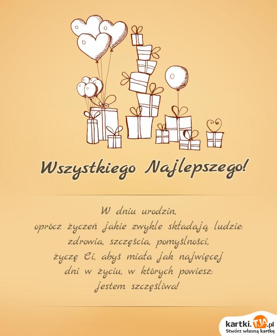 W dniu <a href=http://zyczenia.tja.pl/urodzinowe title=urodzin>urodzin</a>,<br>oprócz życzeń jakie zwykle składają ludzie:<br>zdrowia, szczęścia, pomyślności,<br>życzę Ci, abyś miała jak najwięcej<br>dni w życiu, w których powiesz:<br>jestem szczęśliwa!