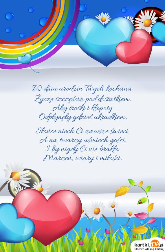 W dniu urodzin Twych kochana<br>Życzę szczęścia pod dostatkiem.<br>Aby troski i kłopoty<br>Odpłynęły gdzieś ukradkiem.<br><br>Słońce niech Ci zawsze świeci,<br>A na twarzy uśmiech gości.<br>I by nigdy Ci nie brakło<br>Marzeń, wiary i <a href=http://zyczenia.tja.pl/milosne title=miłości>miłości</a>.