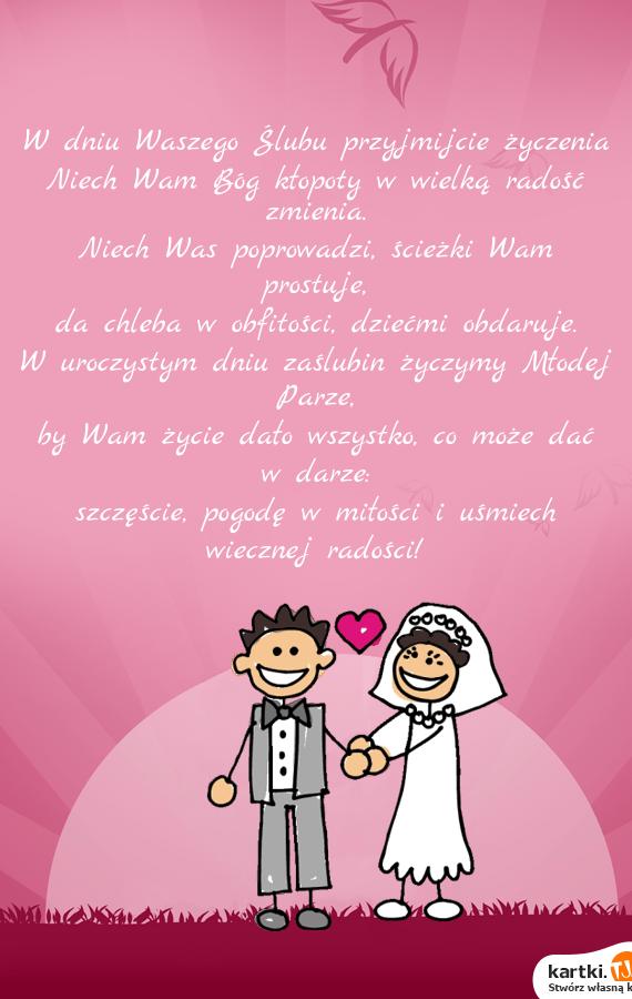 W dniu Waszego Ślubu przyjmijcie życzenia<br>Niech Wam Bóg kłopoty w wielką radość zmienia.<br>Niech Was poprowadzi, ścieżki Wam prostuje,<br>da chleba w obfitości, dziećmi obdaruje.<br>W uroczystym dniu zaślubin życzymy Młodej Parze,<br>by Wam życie dało wszystko, co może dać w darze:<br>szczęście, pogodę w <a href=http://zyczenia.tja.pl/milosne title=miłości>miłości</a> i uśmiech wiecznej radości!