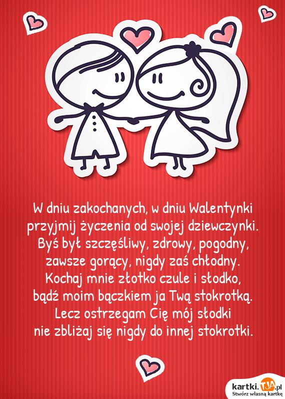 W dniu zakochanych, w dniu Walentynki<br>przyjmij życzenia od swojej dziewczynki.<br>Byś był szczęśliwy, zdrowy, pogodny,<br>zawsze gorący, nigdy zaś chłodny.<br><a href=http://zyczenia.tja.pl/dla-zakochanych title=Kochaj>Kochaj</a> mnie złotko czule i słodko,<br>bądź moim bączkiem ja Twą stokrotką.<br>Lecz ostrzegam Cię mój słodki<br>nie zbliżaj się nigdy do innej stokrotki.