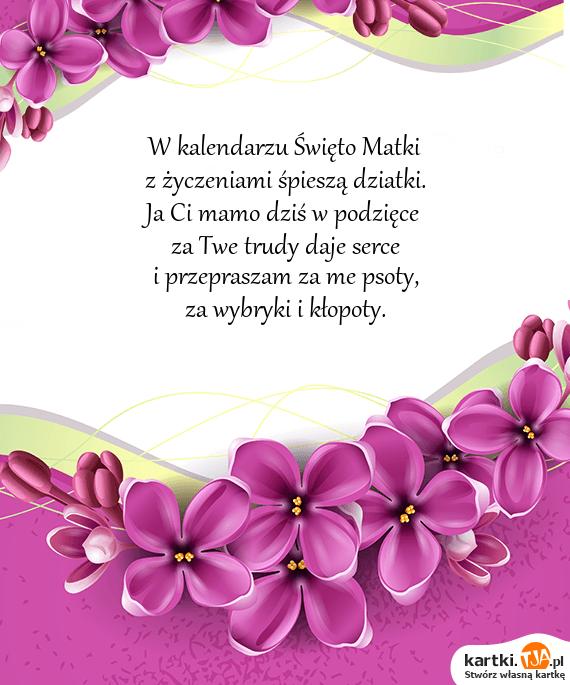 W kalendarzu Święto Matki<br>z życzeniami śpieszą dziatki.<br>Ja Ci mamo dziś w podzięce <br>za Twe trudy daje <a href=http://zyczenia.tja.pl/milosne title=serce>serce</a><br>i przepraszam za me psoty,<br>za wybryki i kłopoty.