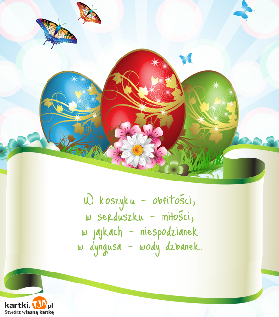 W koszyku - obfitości,<br>w serduszku - <a href=http://zyczenia.tja.pl/milosne title=miłości>miłości</a>,<br>w jajkach - niespodzianek<br>w dyngusa - wody dzbanek.