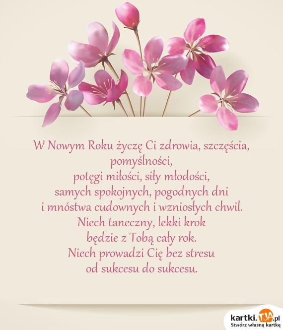 W Nowym Roku życzę Ci zdrowia, szczęścia, pomyślności, <br>potęgi <a href=http://zyczenia.tja.pl/milosne title=miłości>miłości</a>, siły młodości, <br>samych spokojnych, pogodnych dni <br>i mnóstwa cudownych i wzniosłych chwil. <br>Niech taneczny, lekki krok <br>będzie z Tobą cały rok. <br>Niech prowadzi Cię bez stresu <br>od sukcesu do sukcesu.