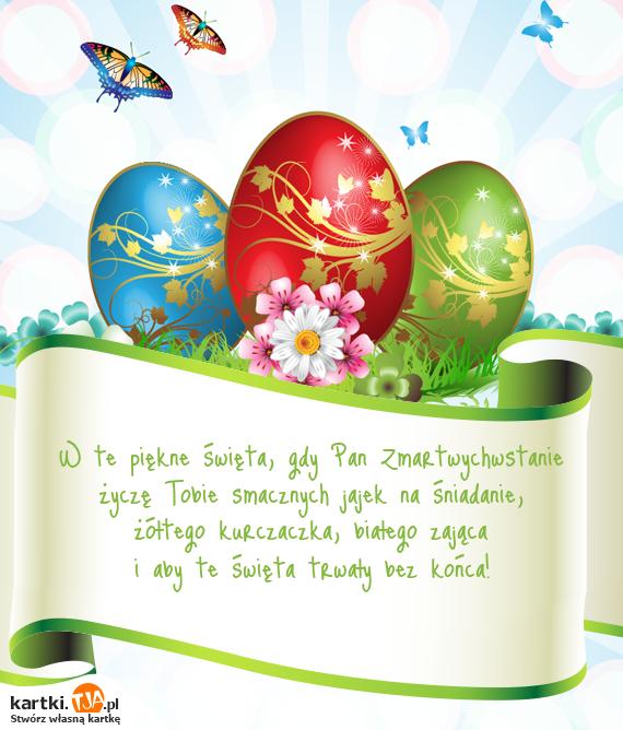 W te piękne <a href=http://zyczenia.tja.pl/swiateczne title=święta>święta</a>, gdy Pan Zmartwychwstanie <br>życzę Tobie smacznych jajek na śniadanie, <br>żółtego kurczaczka, białego zająca <br>i aby te święta trwały bez końca!