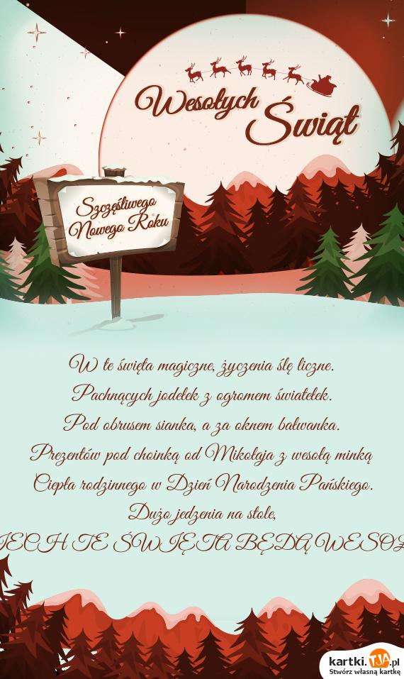 W te <a href=http://zyczenia.tja.pl/swiateczne title=święta>święta</a> magiczne, życzenia ślę liczne.<br>Pachnących jodełek z ogromem światełek.<br>Pod obrusem sianka, a za oknem bałwanka.<br>Prezentów pod choinką od Mikołaja z wesołą minką<br>Ciepła rodzinnego w Dzień Narodzenia Pańskiego.<br>Dużo jedzenia na stole,<br>NIECH TE ŚWIĘTA BĘDĄ WESOŁE!