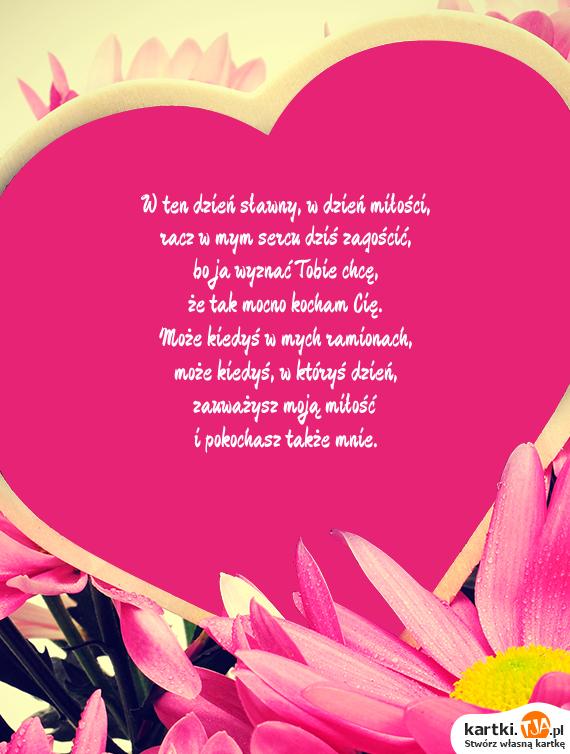 W ten dzień sławny, w dzień miłości,<br>racz w mym sercu dziś zagościć,<br>bo ja wyznać Tobie chcę,<br>że tak mocno kocham Cię.<br>Może kiedyś w mych ramionach,<br>może kiedyś, w któryś dzień,<br>zauważysz moją <a href=http://zyczenia.tja.pl/dla-zakochanych title=miłość>miłość</a><br>i pokochasz także mnie.