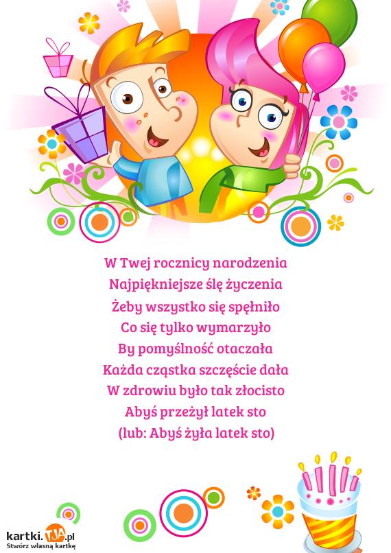 W Twej rocznicy narodzenia<br>Najpiękniejsze ślę <a href=http://zyczenia.tja.pl/urodzinowe title=życzenia>życzenia</a><br>Żeby wszystko się spęłniło<br>Co się tylko wymarzyło<br>By pomyślność otaczała<br>Każda cząstka szczęście dała<br>W zdrowiu było tak złocisto<br>Abyś przeżył latek sto<br>(lub: Abyś żyła latek sto)