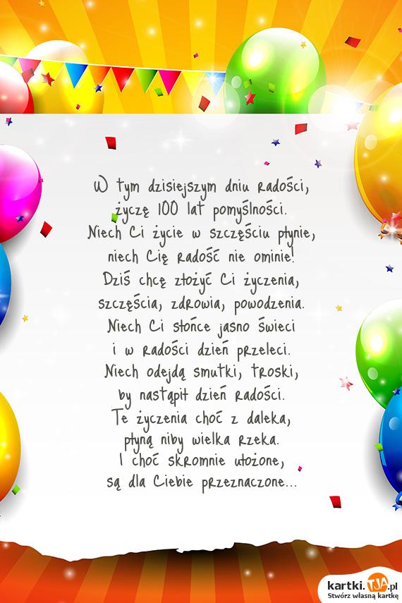 W tym dzisiejszym dniu radości,<br>życzę 100 lat pomyślności.<br>Niech Ci życie w szczęściu płynie,<br>niech Cię radość nie ominie!<br>Dziś chcę złożyć Ci <a href=http://zyczenia.tja.pl/urodzinowe title=życzenia>życzenia</a>,<br>szczęścia, zdrowia, powodzenia.<br>Niech Ci słońce jasno świeci<br>i w radości dzień przeleci.<br>Niech odejdą smutki, troski,<br>by nastąpił dzień radości.<br>Te życzenia choć z daleka,<br>płyną niby wielka rzeka.<br>I choć skromnie ułożone,<br>są dla Ciebie przeznaczone...