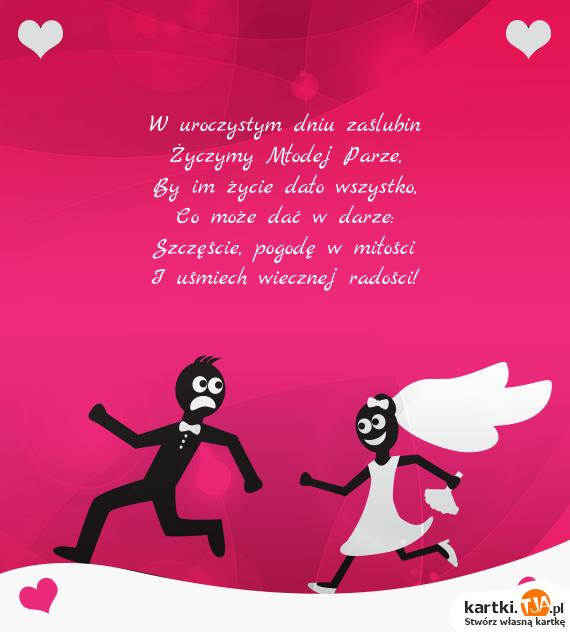 W uroczystym dniu zaślubin<br>Życzymy Młodej Parze,<br>By im życie dało wszystko,<br>Co może dać w darze:<br>Szczęście, pogodę w <a href=http://zyczenia.tja.pl/milosne title=miłości>miłości</a><br>I uśmiech wiecznej radości!