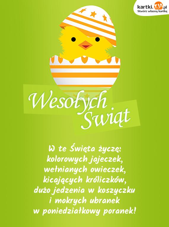 W te <a href=http://zyczenia.tja.pl/swiateczne title=Święta>Święta</a> życzę:<br>kolorowych jajeczek,<br>wełnianych owieczek,<br>kicających króliczków,<br>dużo jedzenia w koszyczku<br>i mokrych ubranek<br>w poniedziałkowy poranek!
