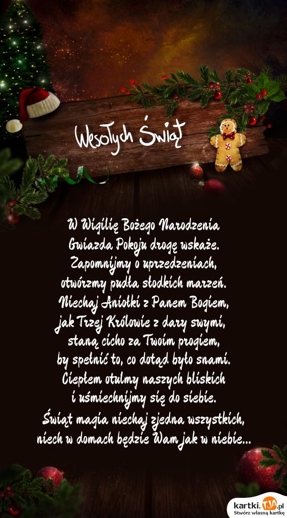 W Wigilię <a href=http://zyczenia.tja.pl/bozonarodzeniowe title=Bożego Narodzenia>Bożego Narodzenia</a><br>Gwiazda Pokoju drogę wskaże.<br>Zapomnijmy o uprzedzeniach,<br>otwórzmy pudła słodkich marzeń.<br>Niechaj Aniołki z Panem Bogiem,<br>jak Trzej Królowie z dary swymi,<br>staną cicho za Twoim progiem,<br>by spełnić to, co dotąd było snami.<br>Ciepłem otulmy naszych bliskich<br>i uśmiechnijmy się do siebie.<br>Świąt magia niechaj zjedna wszystkich,<br>niech w domach będzie Wam jak w niebie...