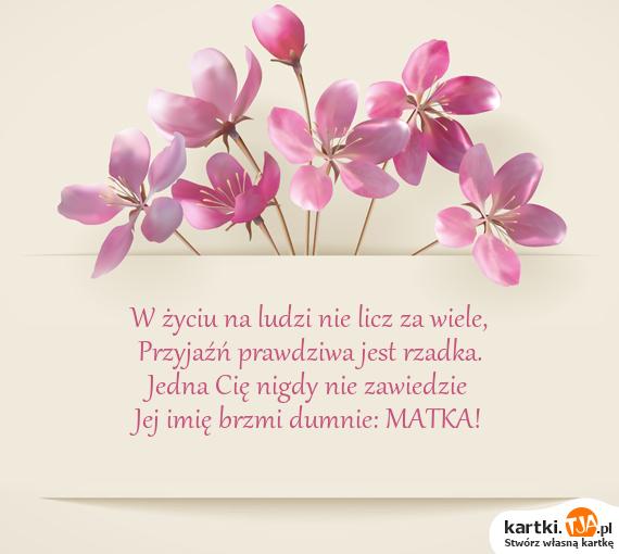 W życiu na ludzi nie licz za wiele,<br>Przyjaźń prawdziwa jest rzadka.<br>Jedna Cię nigdy nie zawiedzie<br>Jej <a href=http://zyczenia.tja.pl/imieninowe title=imię>imię</a> brzmi dumnie: MATKA!