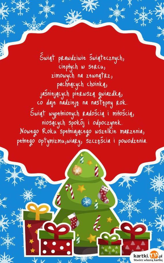 <a href=http://zyczenia.tja.pl/swiateczne title=Świąt>Świąt</a> prawdziwie świątecznych,<br>ciepłych w sercu,<br>zimowych na zewnątrz,<br>pachnących choinką,<br>jaśniejących pierwszą gwiazdką,<br>co daje nadzieję na następny rok.<br>Świąt wypełnionych radością i miłością,<br>niosących spokój i odpoczynek.<br>Nowego Roku spełniającego wszelkie marzenia,<br>pełnego optymizmu,wiary, szczęścia i powodzenia.