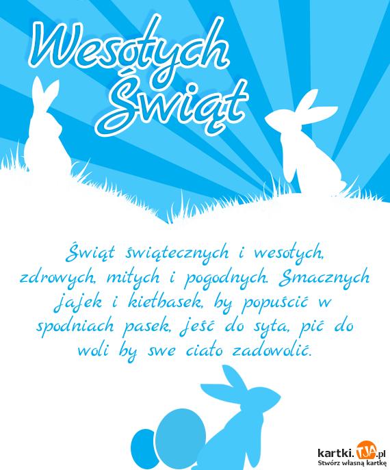 <a href=http://zyczenia.tja.pl/swiateczne title=Świąt>Świąt</a> świątecznych i wesołych, zdrowych, miłych i pogodnych. Smacznych jajek i kiełbasek, by popuścić w spodniach pasek, jeść do syta, pić do woli by swe ciało zadowolić.