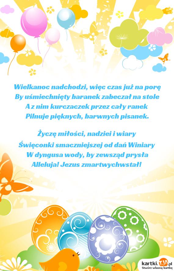 <a href=http://zyczenia.tja.pl/wielkanocne title=Wielkanoc>Wielkanoc</a> nadchodzi, więc czas już na porę<br>By uśmiechnięty baranek zabeczał na stole<br>A z nim kurczaczek przez cały ranek<br>Pilnuje pięknych, barwnych pisanek.<br><br>Życzę miłości, nadziei i wiary<br>Święconki smaczniejszej od dań Winiary<br>W dyngusa wody, by zewsząd prysła<br>Alleluja! Jezus zmartwychwstał!