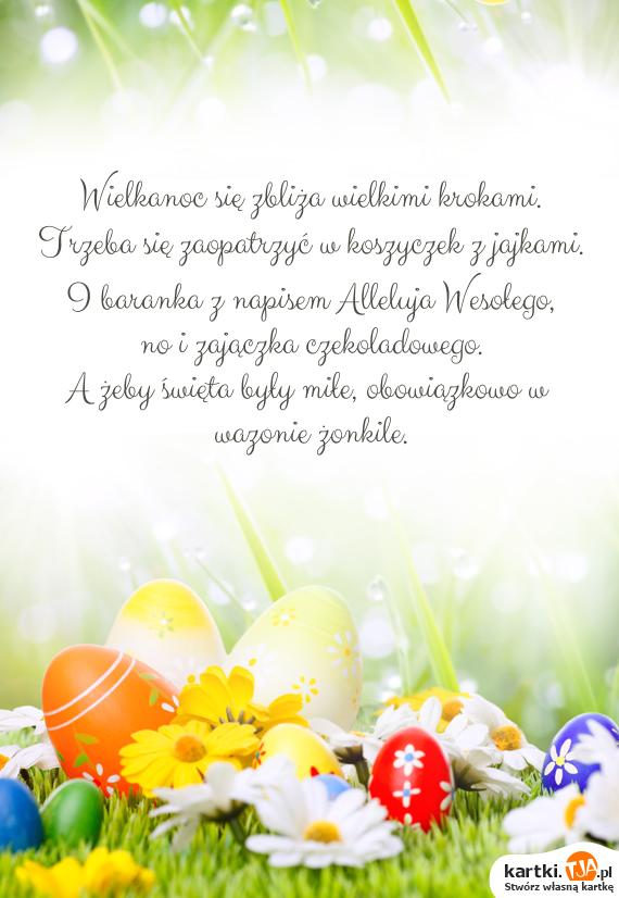 Wielkanoc się zbliża wielkimi krokami.<br>Trzeba się zaopatrzyć w koszyczek z jajkami.<br>I baranka z napisem Alleluja Wesołego,<br>no i zajączka czekoladowego.<br>A żeby <a href=http://zyczenia.tja.pl/swiateczne title=święta>święta</a> były miłe, obowiązkowo w wazonie żonkile.<br>