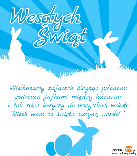 """Wielkanocny zajączek biegnąc polanami<br>podrzuca jajkami między kolanami<br>i tak sobie krzyczy do wszystkich wokoło:<br>""""Niech wam te <a href=http://zyczenia.tja.pl/swiateczne title=święta>święta</a> upłyną wesoło! """""""