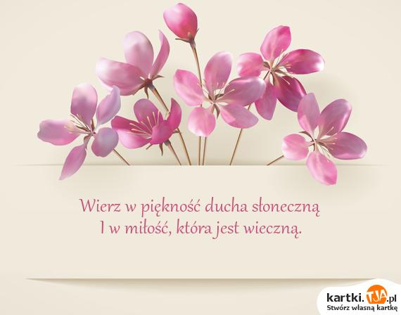 Wierz w piękność ducha słoneczną<br>I w <a href=http://zyczenia.tja.pl/dla-zakochanych title=miłość>miłość</a>, która jest wieczną.