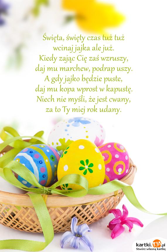 <a href=http://zyczenia.tja.pl/swiateczne title=Święta>Święta</a>, święty czas tuż tuż<br>wcinaj jajka ale już.<br>Kiedy zając Cię zaś wzruszy,<br>daj mu marchew, podrap uszy.<br>A gdy jajko będzie puste,<br>daj mu kopa wprost w kapustę.<br>Niech nie myśli, że jest cwany,<br>za to Ty miej rok udany.