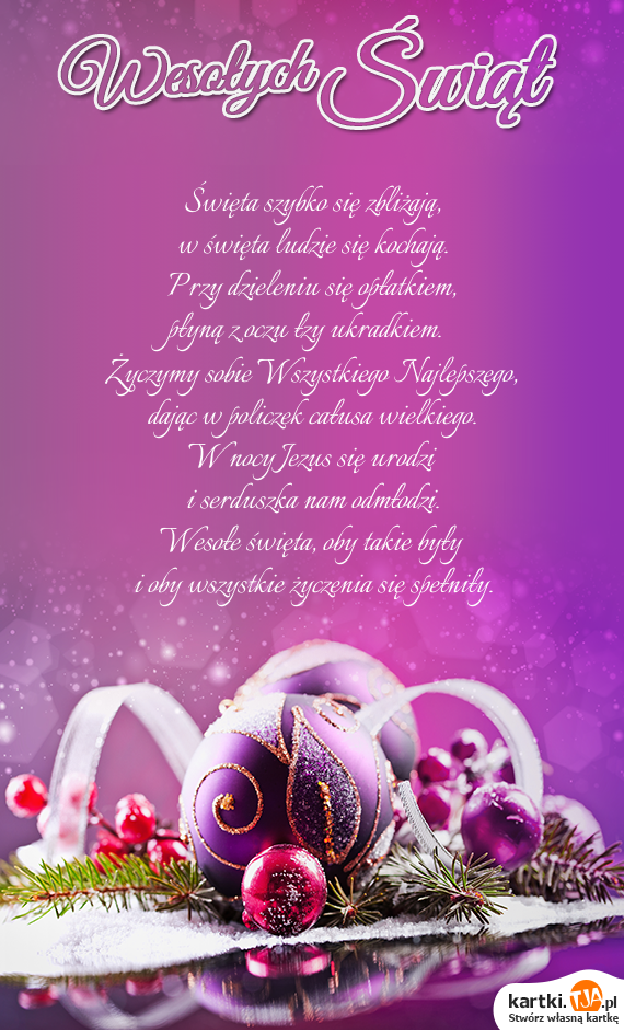 <a href=http://zyczenia.tja.pl/swiateczne title=Święta>Święta</a> szybko się zbliżają,<br>w święta ludzie się kochają.<br>Przy dzieleniu się opłatkiem,<br>płyną z oczu łzy ukradkiem.<br>Życzymy sobie Wszystkiego Najlepszego,<br>dając w policzek całusa wielkiego.<br>W nocy Jezus się urodzi<br>i serduszka nam odmłodzi.<br>Wesołe święta, oby takie były<br>i oby wszystkie życzenia się spełniły.