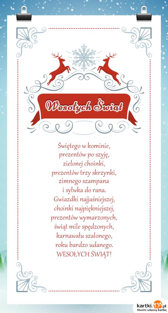 Świętego w kominie,<br>prezentów po szyję,<br>zielonej choinki,<br>prezentów trzy skrzynki,<br>zimnego szampana<br>i sylwka do rana.<br>Gwiazdki najjaśniejszej,<br>choinki najpiękniejszej,<br>prezentów wymarzonych,<br><a href=http://zyczenia.tja.pl/swiateczne title=świąt>świąt</a> mile spędzonych,<br>karnawału szalonego,<br>roku bardzo udanego.<br>WESOŁYCH ŚWIĄT!