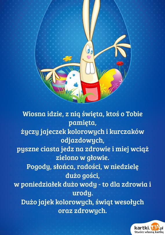 Wiosna idzie, z nią <a href=http://zyczenia.tja.pl/swiateczne title=święta>święta</a>, ktoś o Tobie pamięta,<br>życzy jajeczek kolorowych i kurczaków odjazdowych,<br>pyszne ciasta jedz na zdrowie i miej wciąż zielono w głowie.<br>Pogody, słońca, radości, w niedzielę dużo gości,<br>w poniedziałek dużo wody - to dla zdrowia i urody.<br>Dużo jajek kolorowych, świąt wesołych oraz zdrowych.