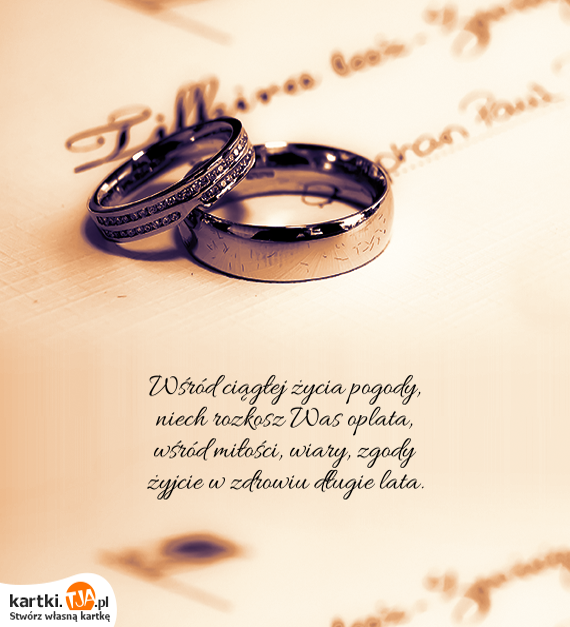 Wśród ciągłej życia pogody,<br>niech rozkosz Was oplata,<br>wśród <a href=http://zyczenia.tja.pl/milosne title=miłości>miłości</a>, wiary, zgody<br>żyjcie w zdrowiu długie lata.