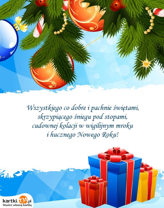 Wszystkiego co dobre i pachnie świętami, <br>skrzypiącego śniegu pod stopami, <br>cudownej kolacji w wigilijnym mroku <br>i hucznego <a href=http://zyczenia.tja.pl/noworoczne title=Nowego Roku>Nowego Roku</a>!