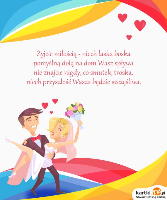 Żyjcie miłością - niech łaska boska<br>pomyślną dolą na dom Wasz spływa<br>nie znajcie nigdy, co smutek, troska,<br>niech przyszłość Wasza będzie szczęśliwa.