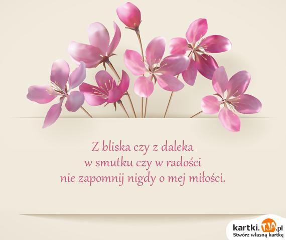 Z bliska czy z daleka<br>w smutku czy w radości<br>nie zapomnij nigdy o mej <a href=http://zyczenia.tja.pl/milosne title=miłości>miłości</a>.