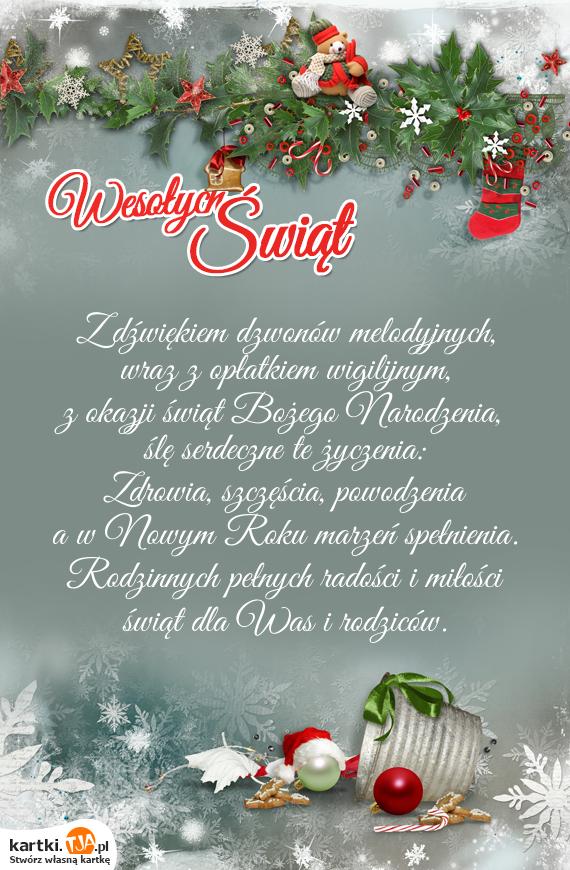 Z dźwiękiem dzwonów melodyjnych,<br>wraz z opłatkiem wigilijnym,<br>z okazji świąt <a href=http://zyczenia.tja.pl/bozonarodzeniowe title=Bożego Narodzenia>Bożego Narodzenia</a>,<br>ślę serdeczne te życzenia:<br>Zdrowia, szczęścia, powodzenia<br>a w Nowym Roku marzeń spełnienia.<br>Rodzinnych pełnych radości i miłości<br>świąt dla Was i rodziców.