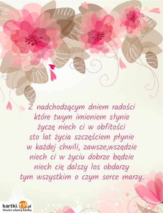 Z nadchodzącym dniem radości<br>które twym imieniem słynie<br>życzę niech ci w obfitości<br>sto lat życia szczęściem płynie<br>w każdej chwili, zawsze,wszędzie<br>niech ci w życiu dobrze będzie<br>niech cię dalszy los obdarzy<br>tym wszystkim o czym <a href=http://zyczenia.tja.pl/milosne title=serce>serce</a> marzy.