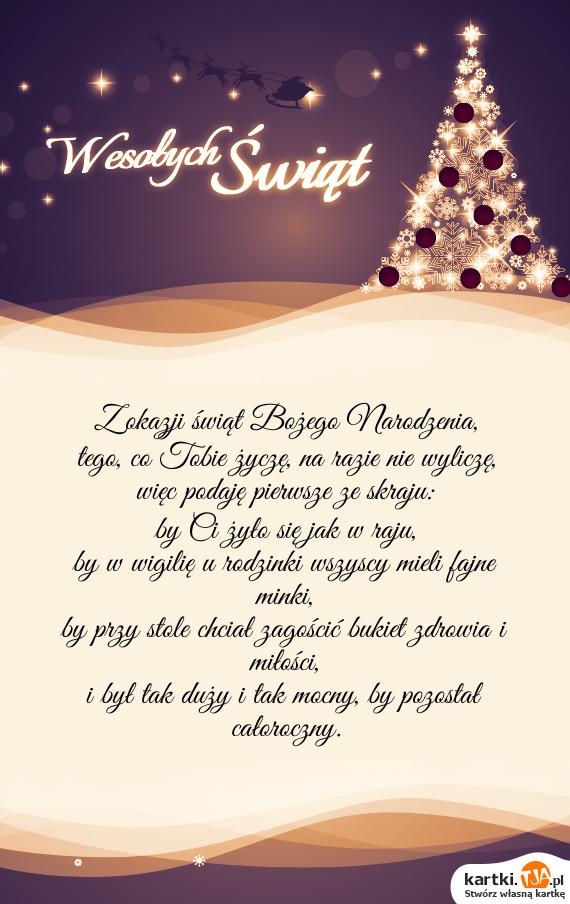 Z okazji świąt <a href=http://zyczenia.tja.pl/bozonarodzeniowe title=Bożego Narodzenia>Bożego Narodzenia</a>, <br>tego, co Tobie życzę, na razie nie wyliczę, <br>więc podaję pierwsze ze skraju: <br>by Ci żyło się jak w raju, <br>by w wigilię u rodzinki wszyscy mieli fajne minki, <br>by przy stole chciał zagościć bukiet zdrowia i miłości, <br>i był tak duży i tak mocny, by pozostał całoroczny.