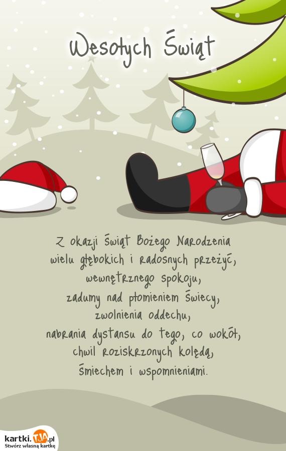 Z okazji świąt <a href=http://zyczenia.tja.pl/bozonarodzeniowe title=Bożego Narodzenia>Bożego Narodzenia</a><br>wielu głębokich i radosnych przeżyć,<br>wewnętrznego spokoju,<br>zadumy nad płomieniem świecy,<br>zwolnienia oddechu,<br>nabrania dystansu do tego, co wokół,<br>chwil roziskrzonych kolędą,<br>śmiechem i wspomnieniami.
