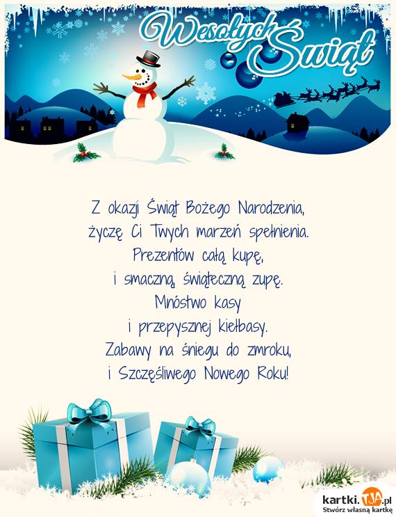 Z okazji Świąt <a href=http://zyczenia.tja.pl/bozonarodzeniowe title=Bożego Narodzenia>Bożego Narodzenia</a>,<br>życzę Ci Twych marzeń spełnienia.<br>Prezentów całą kupę,<br>i smaczną, świąteczną zupę.<br>Mnóstwo kasy<br>i przepysznej kiełbasy.<br>Zabawy na śniegu do zmroku,<br>i Szczęśliwego Nowego Roku!