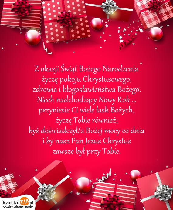 Z okazji Świąt <a href=http://zyczenia.tja.pl/bozonarodzeniowe title=Bożego Narodzenia>Bożego Narodzenia</a> <br>życzę pokoju Chrystusowego, <br>zdrowia i błogosławieństwa Bożego. <br>Niech nadchodzący Nowy Rok ... <br>przyniesie Ci wiele łask Bożych, <br>życzę Tobie również; <br>byś doświadczył/a Bożej mocy co dnia <br>i by nasz Pan Jezus Chrystus <br>zawsze był przy Tobie.