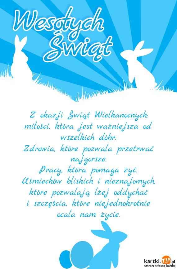 Z okazji <a href=http://zyczenia.tja.pl/swiateczne title=Świąt>Świąt</a> Wielkanocnych: <br>miłości, która jest ważniejsza od wszelkich dóbr. <br>Zdrowia, które pozwala przetrwać najgorsze. <br>Pracy, która pomaga żyć. <br>Uśmiechów bliskich i nieznajomych, które pozwalają lżej oddychać <br>i szczęścia, które niejednokrotnie ocala nam życie.