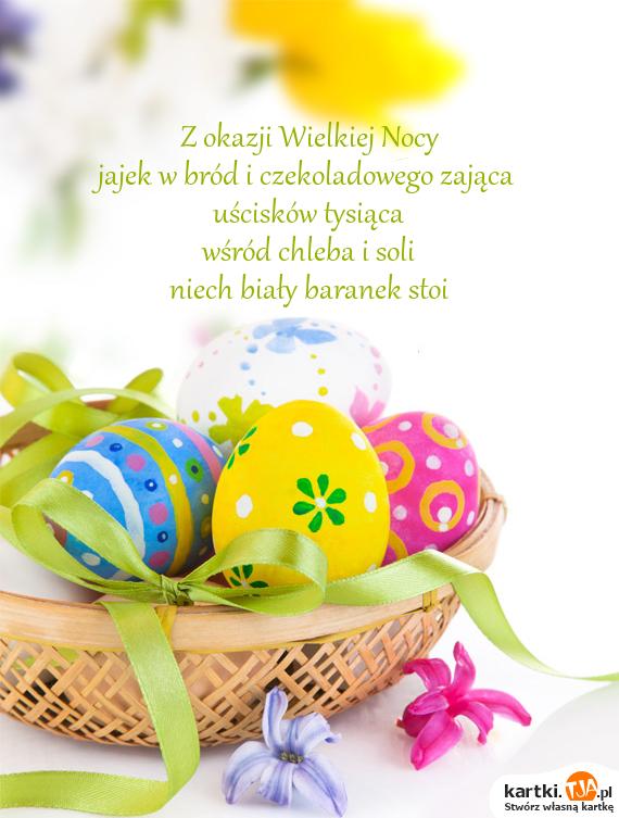 Z okazji Wielkiej Nocy<br>jajek w bród i czekoladowego zająca<br>uścisków tysiąca<br>wśród chleba i soli<br>niech biały baranek stoi