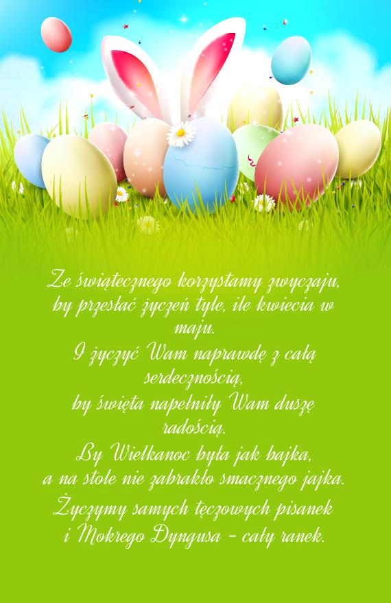 Ze świątecznego korzystamy zwyczaju, <br>by przesłać życzeń tyle, ile kwiecia w maju. <br>I życzyć Wam naprawdę z całą serdecznością,<br>by <a href=http://zyczenia.tja.pl/swiateczne title=święta>święta</a> napełniły Wam duszę radością. <br>By Wielkanoc była jak bajka,<br>a na stole nie zabrakło smacznego jajka. <br>Życzymy samych tęczowych pisanek<br>i Mokrego Dyngusa - cały ranek.