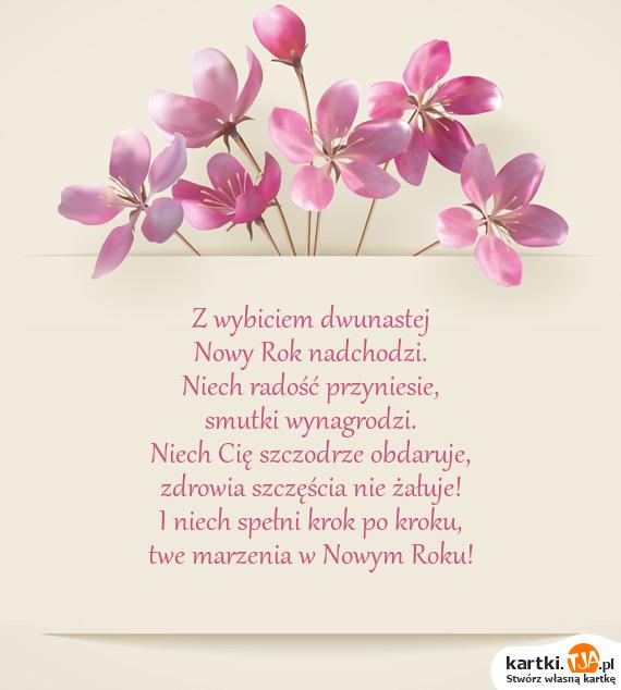 Z wybiciem dwunastej<br><a href=http://zyczenia.tja.pl/noworoczne title=Nowy Rok>Nowy Rok</a> nadchodzi.<br>Niech radość przyniesie,<br>smutki wynagrodzi.<br>Niech Cię szczodrze obdaruje,<br>zdrowia szczęścia nie żałuje!<br>I niech spełni krok po kroku,<br>twe marzenia w Nowym Roku!