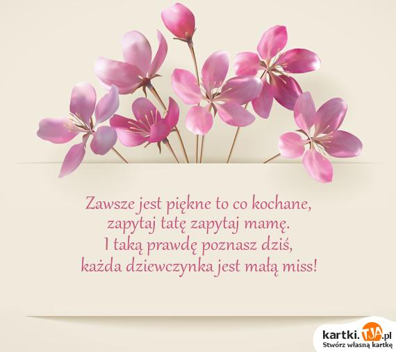 Zawsze jest <a href=http://zyczenia.tja.pl/komplementy title=piękne>piękne</a> to co kochane,<br>zapytaj tatę zapytaj mamę.<br>I taką prawdę poznasz dziś,<br>każda dziewczynka jest małą miss!