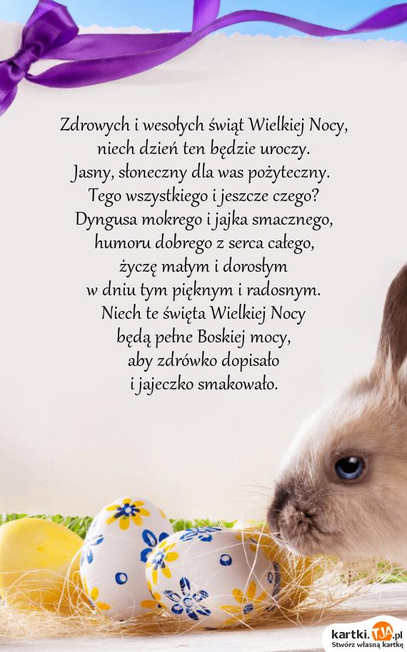 Zdrowych i wesołych świąt Wielkiej Nocy,<br>niech dzień ten będzie uroczy.<br>Jasny, słoneczny dla was pożyteczny.<br>Tego wszystkiego i jeszcze czego?<br>Dyngusa mokrego i jajka smacznego,<br>humoru dobrego z serca całego,<br>życzę małym i dorosłym<br>w dniu tym pięknym i radosnym.<br>Niech te <a href=http://zyczenia.tja.pl/swiateczne title=święta>święta</a> Wielkiej Nocy<br>będą pełne Boskiej mocy,<br>aby zdrówko dopisało<br>i jajeczko smakowało.