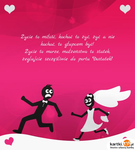 """Życie to <a href=http://zyczenia.tja.pl/dla-zakochanych title=miłość>miłość</a>, kochać to żyć, żyć a nie kochać, to głupcem być!<br>Życie to morze, małżeństwo to statek, żeglujcie szczęśliwie do portu """"Dostatek""""!"""