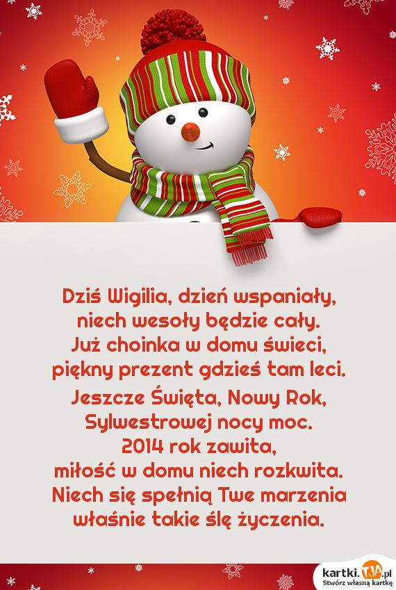 Dziś Wigilia, dzień wspaniały,<br>niech wesoły będzie cały.<br>Już choinka w domu świeci,<br>piękny prezent gdzieś tam leci.<br>Jeszcze Święta, Nowy Rok,<br>Sylwestrowej nocy moc.<br>2014 rok zawita,<br><a href=http://zyczenia.tja.pl/dla-zakochanych title=miłość>miłość</a> w domu niech rozkwita.<br>Niech się spełnią Twe marzenia<br>właśnie takie ślę życzenia.